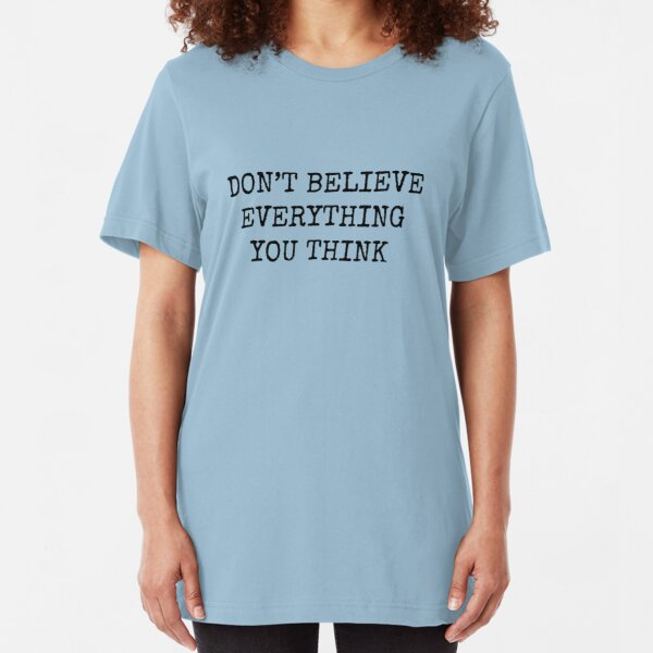 Don't Believe Everything You Think Slim Fit T-Shirt