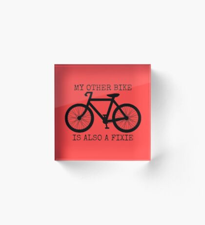 MY OTHER BIKE IS ALSO A FIXIE Acrylic Block