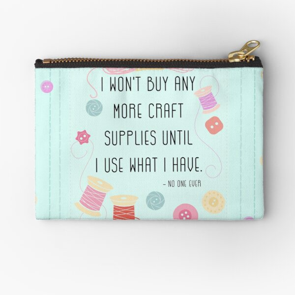 I Won't Buy Any More Craft Supplies Until I Use What I Have Zipper Pouch