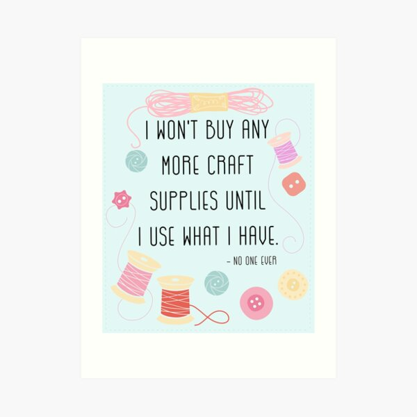 I Won't Buy Any More Craft Supplies Until I Use What I Have Art Print