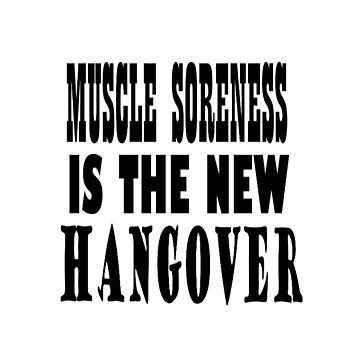 MUSCLE  SORENESS IS THE NEW HANGOVER by Suzeology