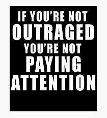 IF YOU'RE NOT OUTRAGED YOU'RE NOT PAYING ATTENTION Photographic Print