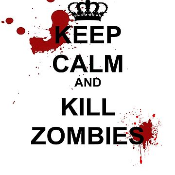 Keep Calm and Kill Zombies by undeadwarrior