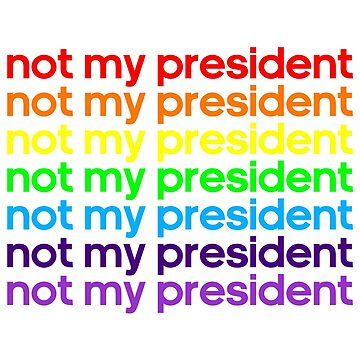 NOT MY PRESIDENT - USA - DONALD TRUMP - CLINTON - SANDERS by OsteoporosisGFX