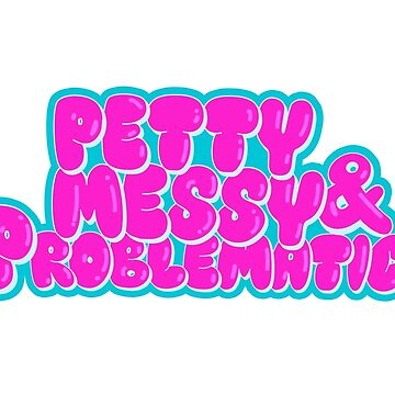 Petty Messy and Problomatic by chubspupsnbears
