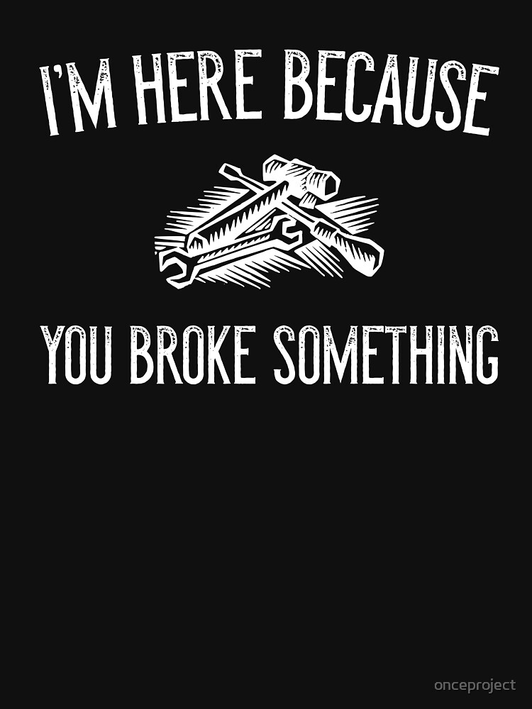 I'm Here Because You Broke Something by onceproject