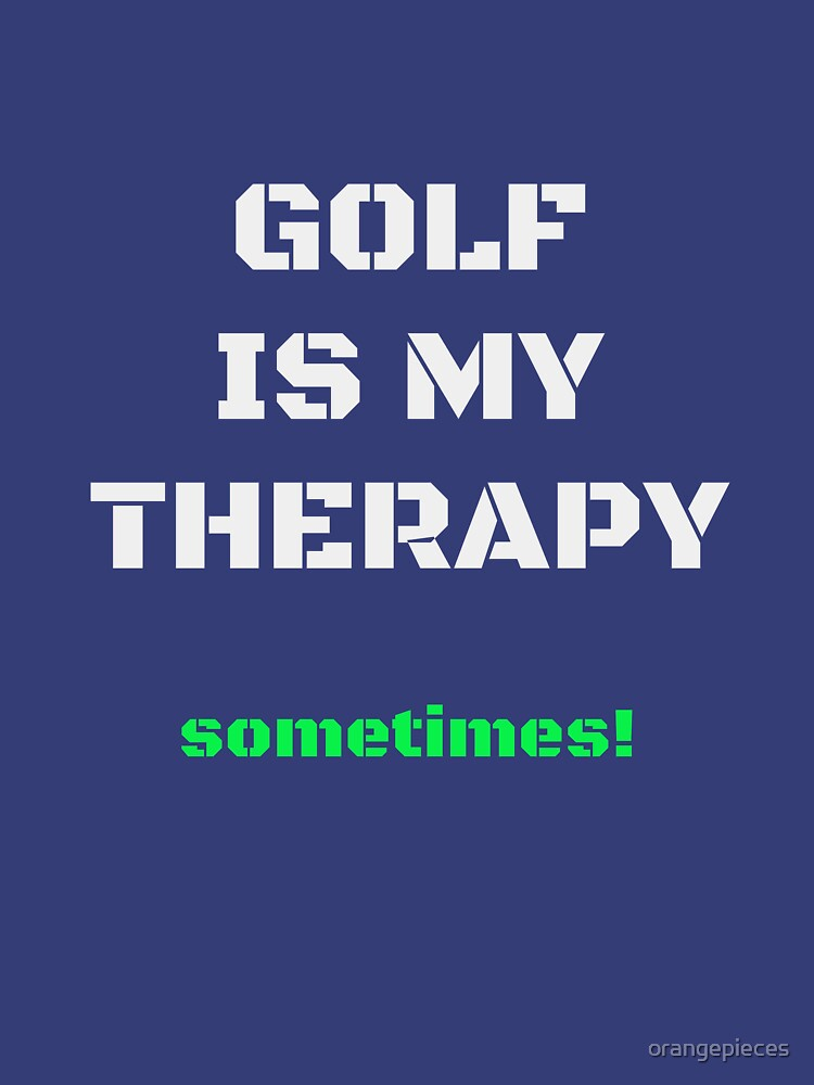 Golf Is My Therapy....sometimes!! Apparel by orangepieces