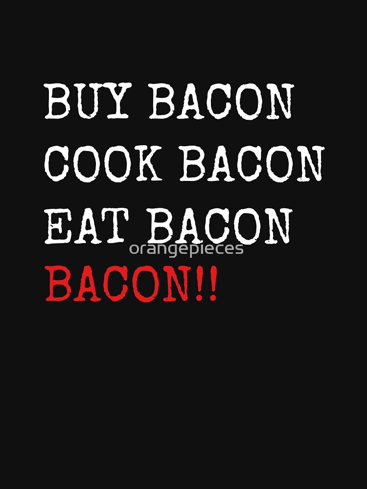 Buy Bacon Cook Bacon Eat Bacon BACON!! Shirt by orangepieces