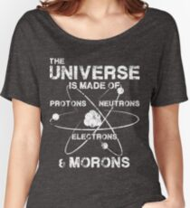 The Universe is Made of Protons, Neutrons, Electrons, and Morons Women's Relaxed Fit T-Shirt