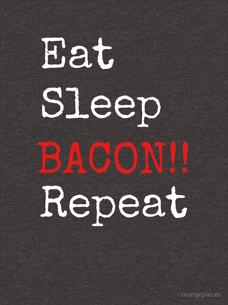 Eat. Sleep. Bacon. Repeat. T Shirt by orangepieces