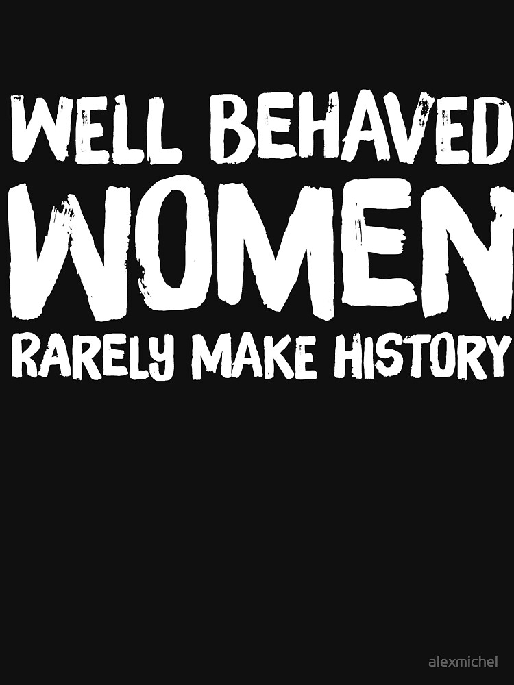 Well behaved women rarely make history - funny feminist by alexmichel