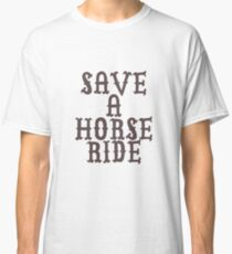 SAVE A HORSE RIDE TSHIRT Classic T-Shirt