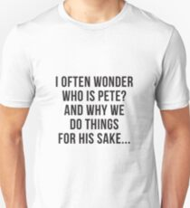 I OFTEN WONDER WHO IS PETE? AND WHY WE DO THINGS FOR HIS SAKE... T-Shirt