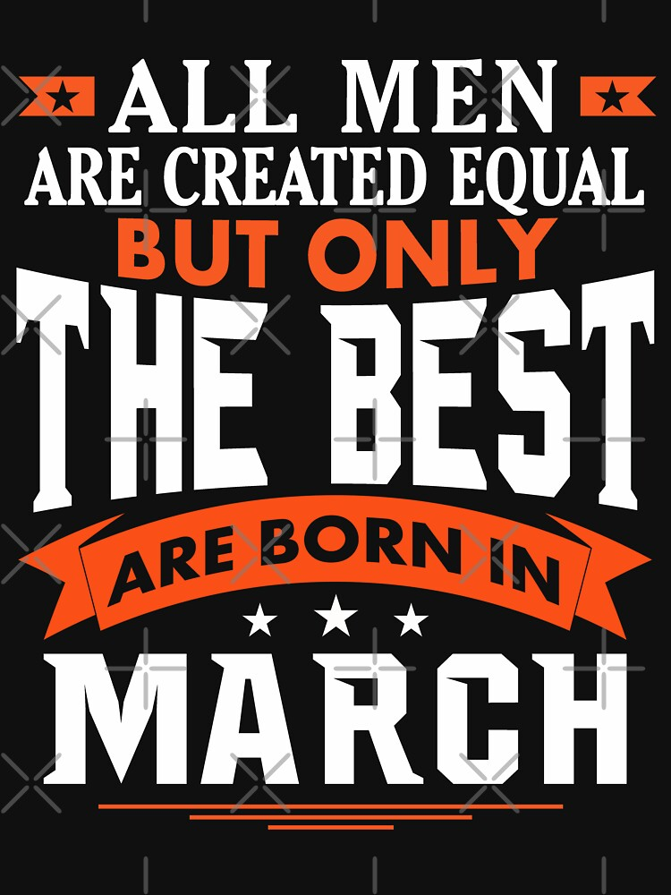 All Men are Created Equal but only the best are born in March by dragts