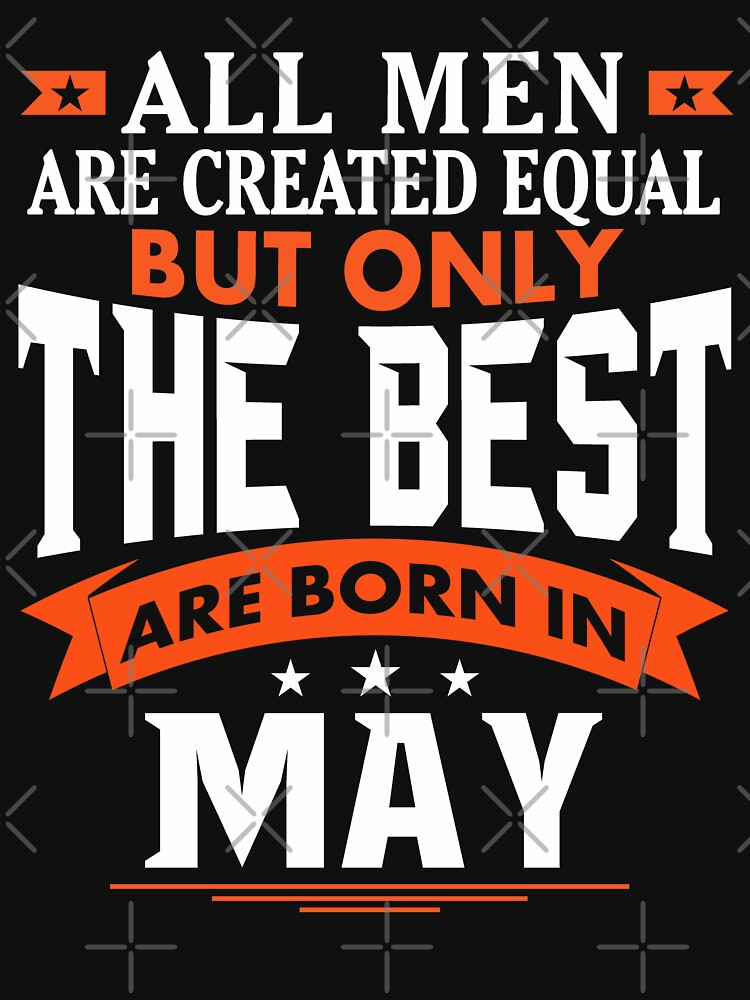 All Men are Created Equal but only the best are born in May by dragts