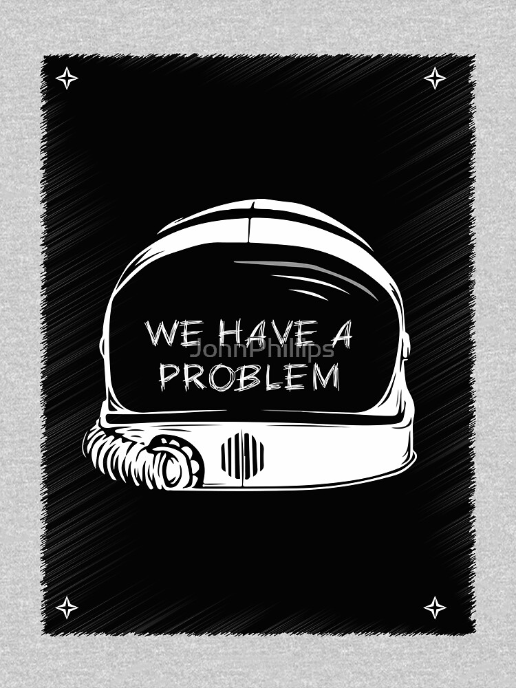 We Have A Problem T-shirt by JohnPhillips