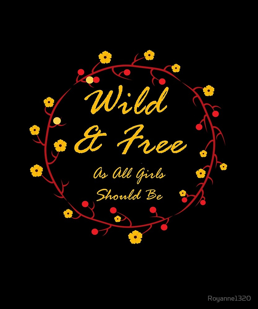 Wild & Free As All Girls Should Be by Royanne1320