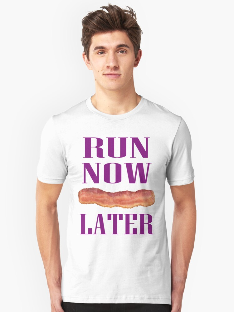 Run Now Bacon Later Unisex T-Shirt Front