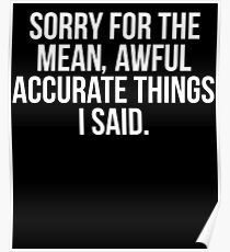 Sorry For The Mean Awful Accurate Things I Said Poster