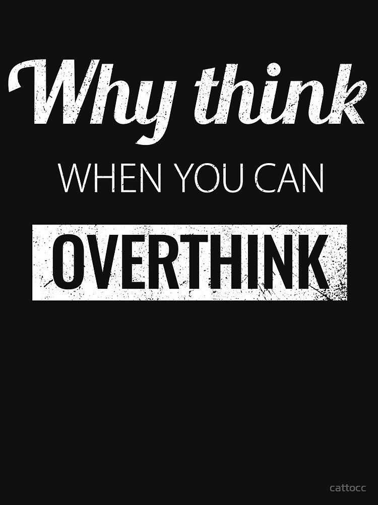 Why think when you can Overthink? by cattocc