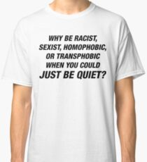 Why Be Racist When You Could Just Be Quiet  Classic T-Shirt