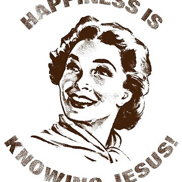 Happiness is Knowing JESUS by RCatholicTees