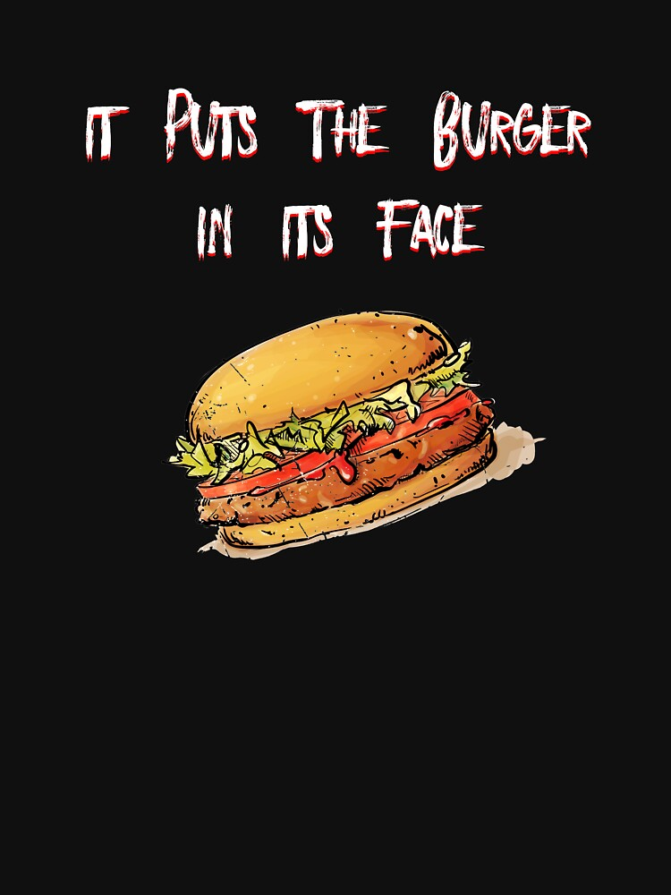 It Puts The Burger In Its Face by McThriftees