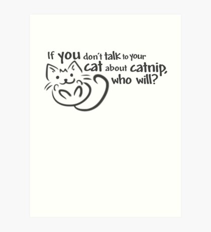 If you don't talk to your cat about catnip, who will? Art Print