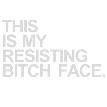 THIS IS MY RESISTING BITCH FACE. by foldandfly