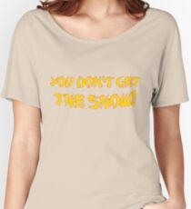 You don't get the show! Women's Relaxed Fit T-Shirt