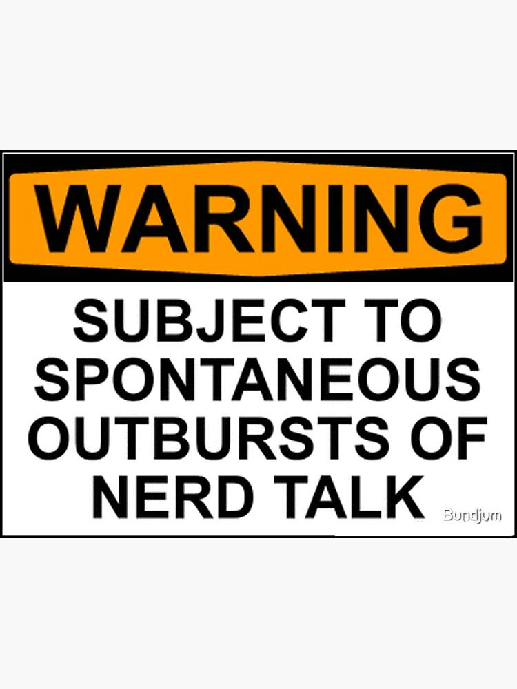 WARNING: SUBJECT TO SPONTANEOUS OUTBURSTS OF NERD TALK by Bundjum