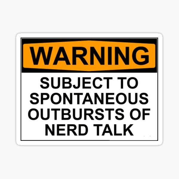 WARNING: SUBJECT TO SPONTANEOUS OUTBURSTS OF NERD TALK Sticker