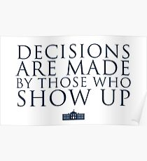 Decisions Are Made By Those Who Show Up Poster