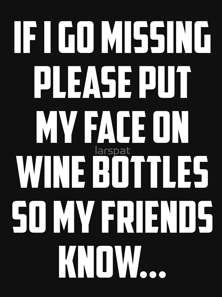 If I Go Missing Please Put My Face On Wine Bottles So My Friends