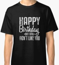 Happy Birthday But I Still Don't Like You T-Shirt Funny Saying Sarcastic Novelty Cool Tees Classic T-Shirt