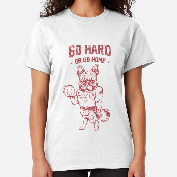GO HARD OR GO HOME FRENCHIE Classic T-Shirt