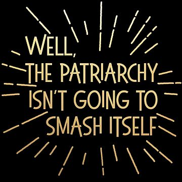 well the patriarchy isn't going to smash itself (gold/rays) by starkle