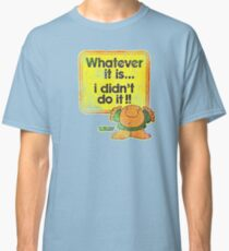 Whatever it is. i didn't do it !! Classic T-Shirt