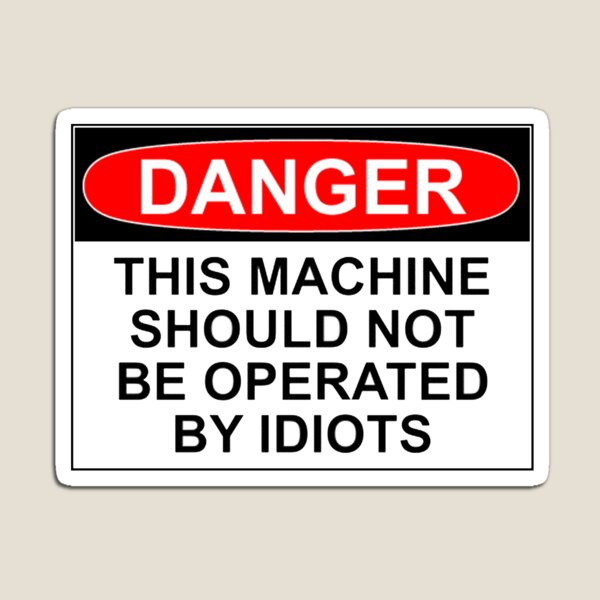 DANGER: THIS MACHINE SHOULD NOT BE OPERATED BY IDIOTS Magnet