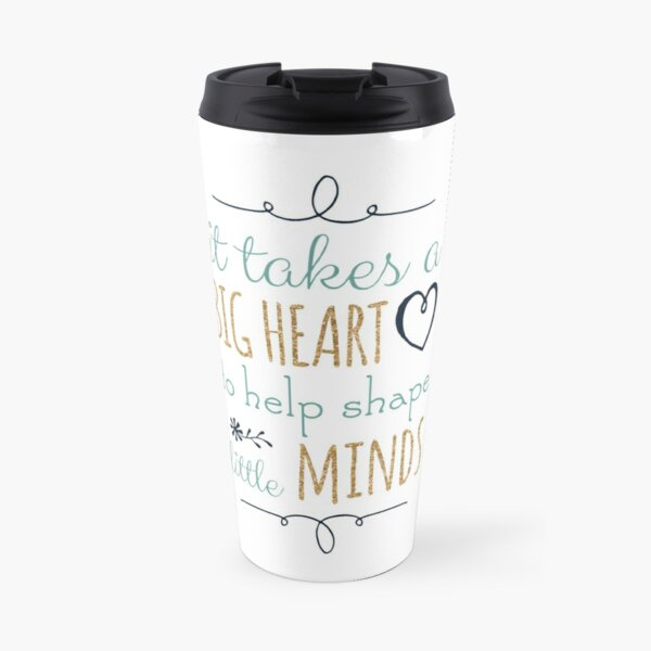 It Takes a Big Heart to Help Shape Little Minds, Teacher Quote Travel Mug