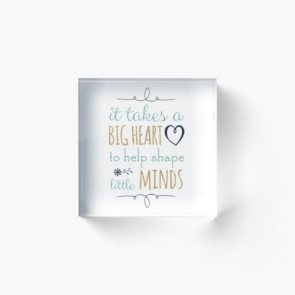 It Takes a Big Heart to Help Shape Little Minds, Teacher Quote Acrylic Block