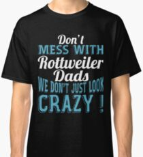 Don't Mess With Rottweiler Dads We Don't Just Look Crazy Classic T-Shirt