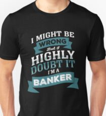 I MIGHT BE WRONG BUT I HIGHLY DOUBT IT I'M A BANKER T-Shirt