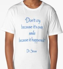 """Dr. Seuss, """"Don't cry because it's over, smile because it happened.""""  Long T-Shirt"""