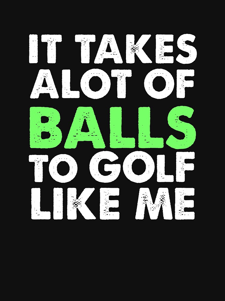 It takes a lot of balls to golf like me by ColeLaniTrading