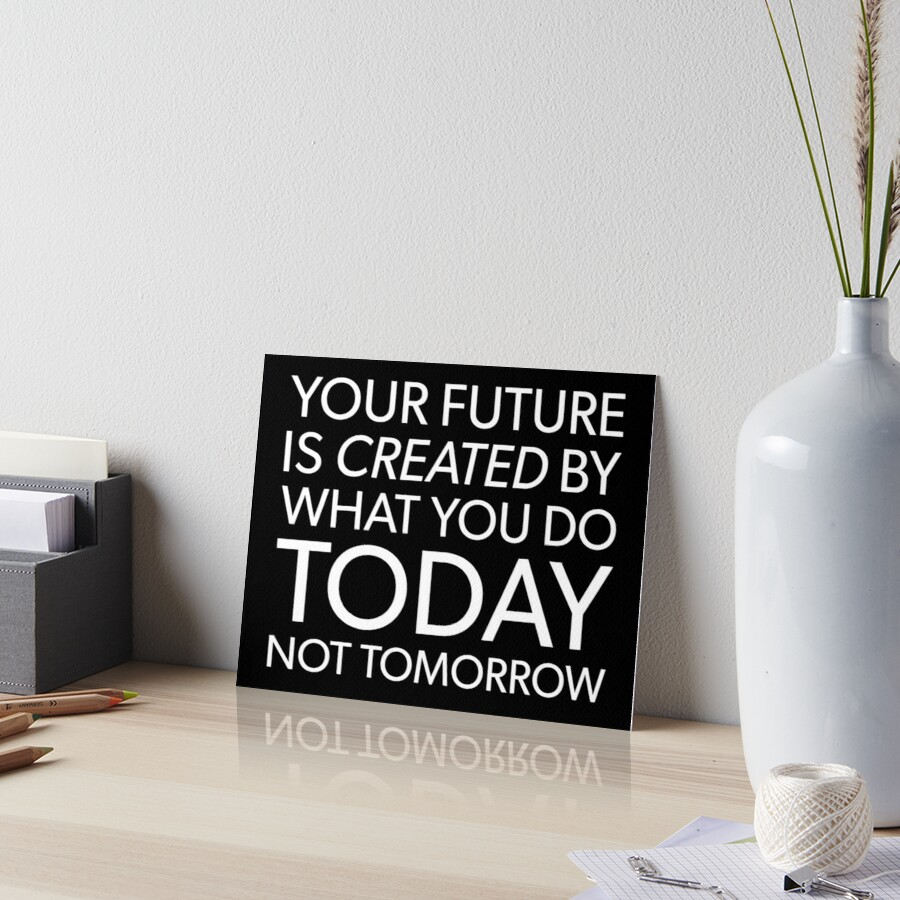 Your Future Is Created By What You Do Today, Not Tomorrow. by Matt Chan