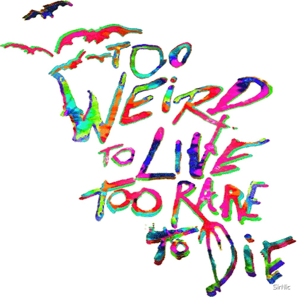 Too Weird To Live Too Rare To Die by SirNic