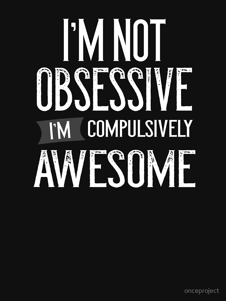 I'm Not Obsessive I'm Compulsively Awesome Ocd by onceproject