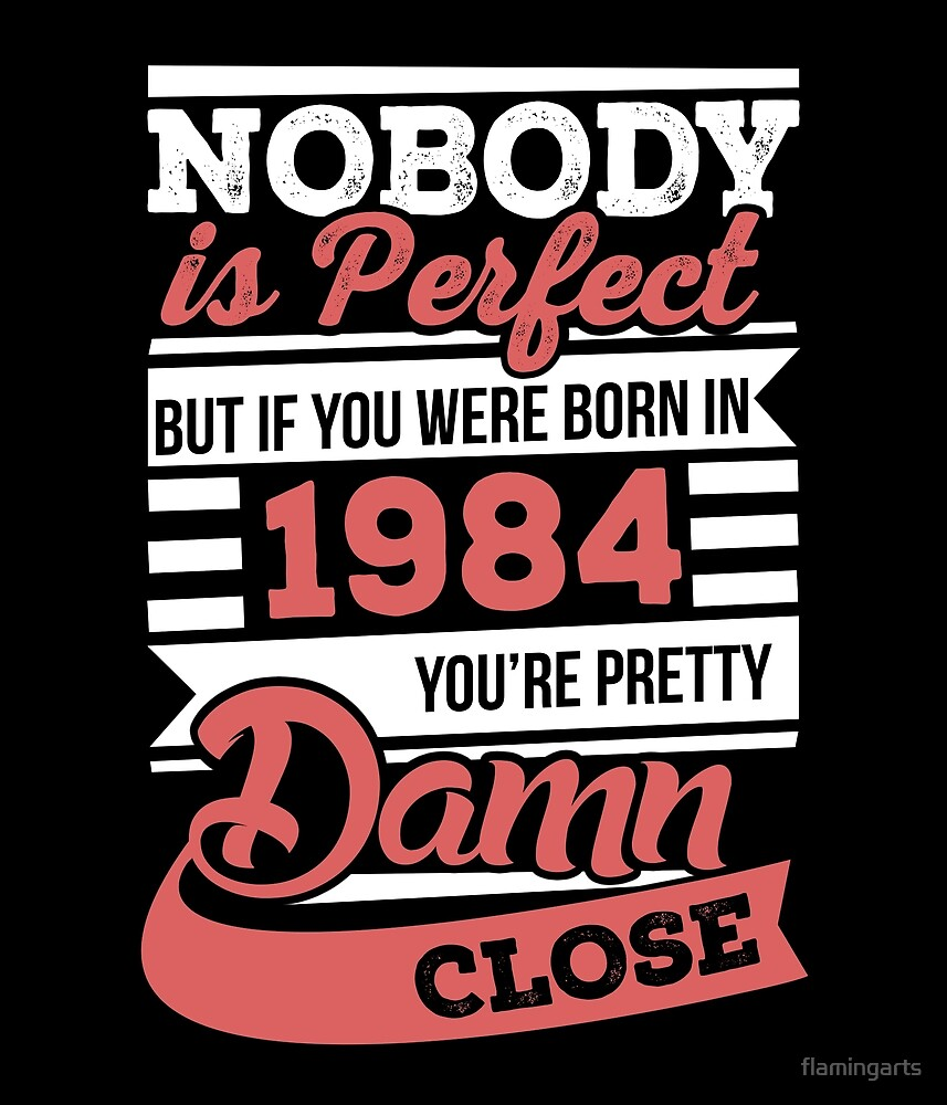 Nobody is perfect but if you were born in 1984 by flamingarts