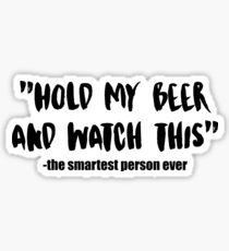 Hold My Beer and Watch This - The Smartest Person Ever Quote Sticker